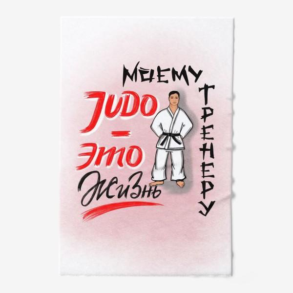 Полотенце «Дзюдо - это жизнь. Моему тренеру. JUDO. День тренера. 23 февраля. Защитнику »