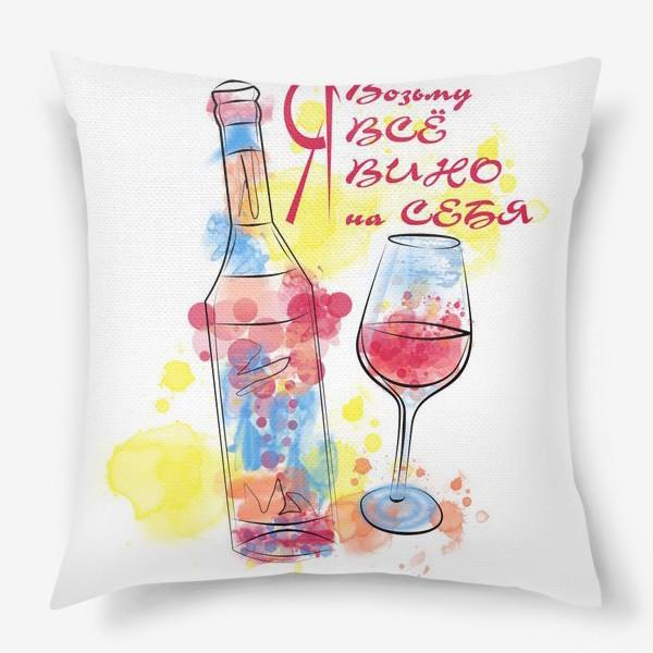 Подушка «Я возьму все вино на себя. Яркий принт»
