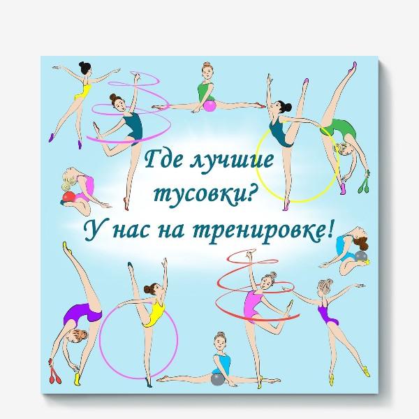 Холст «Художественная гимнастика. Где лучшие тусовки? У нас на тренировке!»