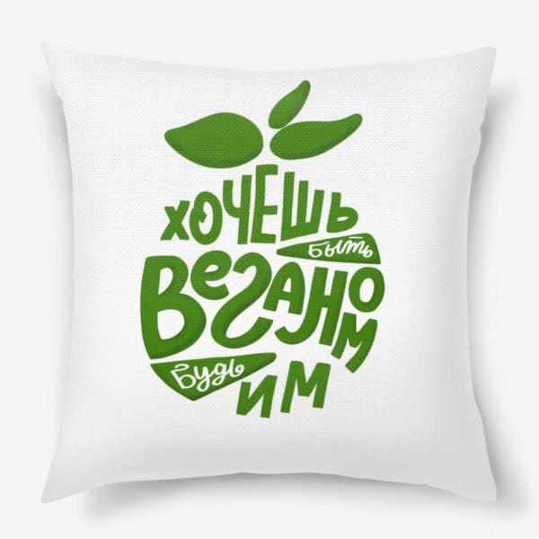 Подушка «Хочешь быть веганом - будь им. День вегана. Леттеринг в силуэте яблока»