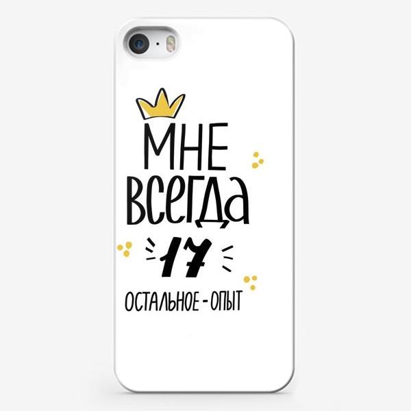 Чехол iPhone «Мне всегда 17. Остальное - опыт. Леттеринг. День Рождения»