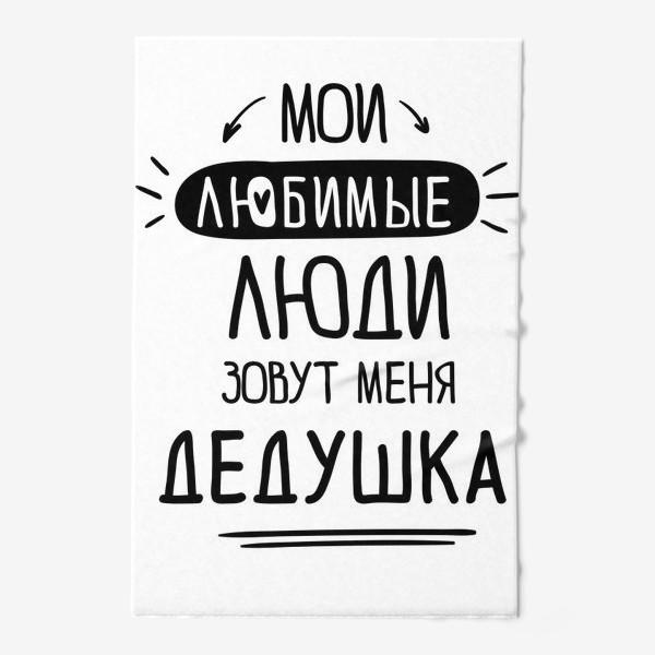 Полотенце «Мои любимые люди зовут меня ДЕДУШКА»