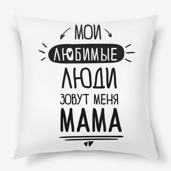 Подушка «Мои любимые люди зовут меня МАМА»