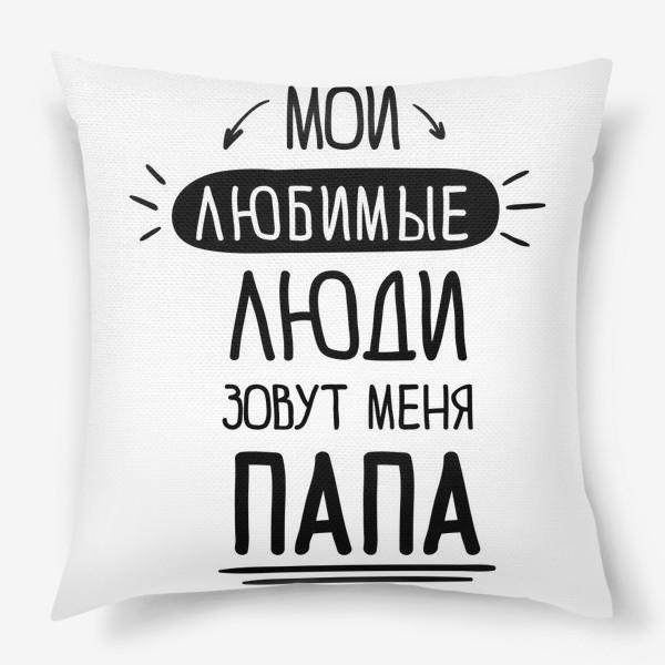 Подушка «Мои любимые люди зовут меня ПАПА»