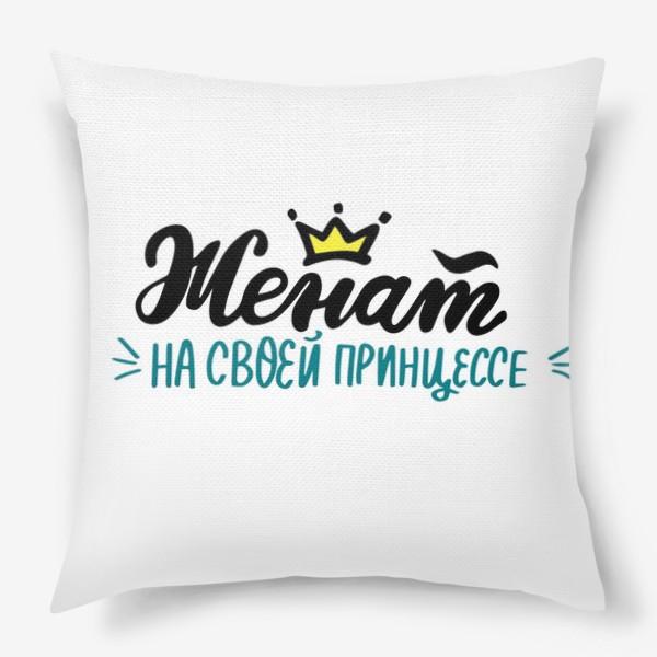 Подушка «Женат на своей принцессе. Парная футболка. Для него»