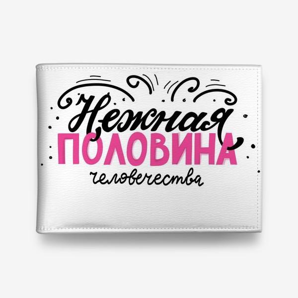 Кошелек «Нежная половина человечества. Фраза о девушках, женщинах. Для нее. Леттеринг»