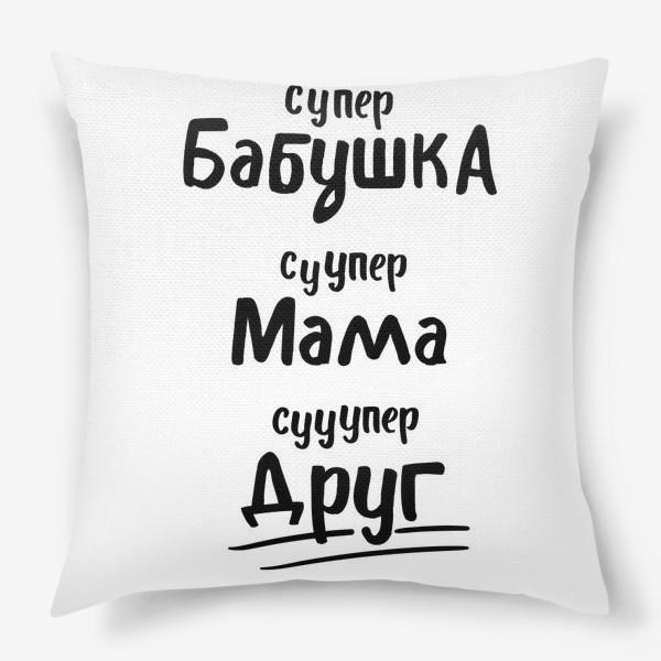 Подушка «Супер Бабушка! Супер Мама! Супер Друг»