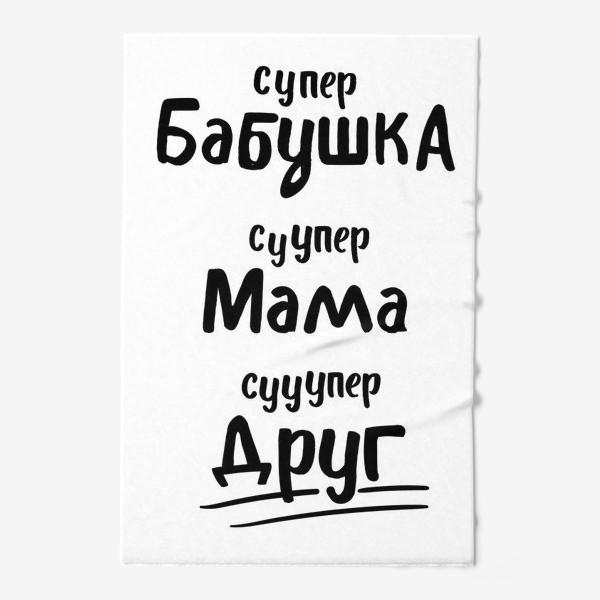 Полотенце «Супер Бабушка! Супер Мама! Супер Друг»