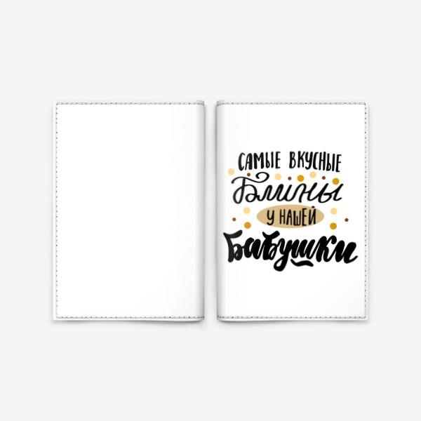 Обложка для паспорта «Самые вкусные блины - у нашей бабушки»