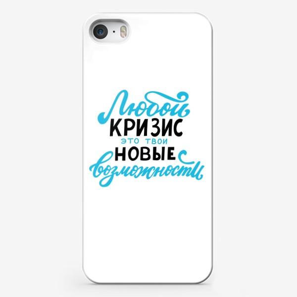 Чехол iPhone «Любой кризис - это твои новые возможности»