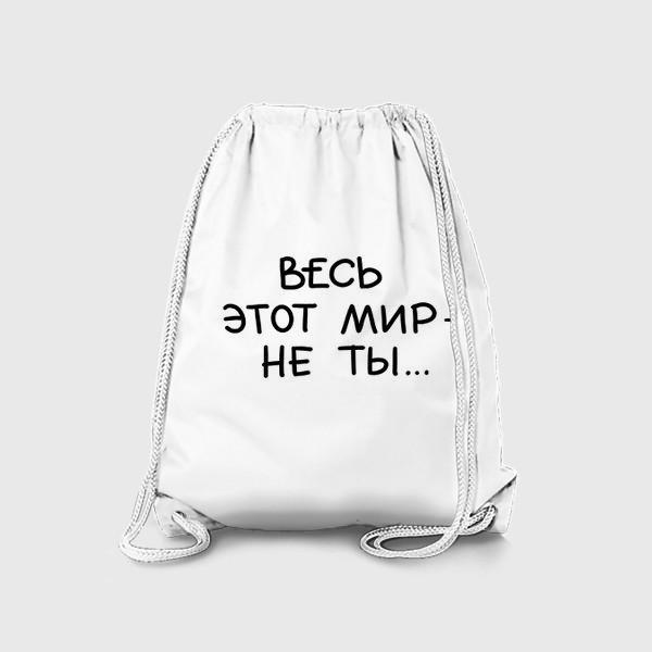 Рюкзак «Весь этот мир - не ты... Признание. В подарок на 8 марта, день рождения»