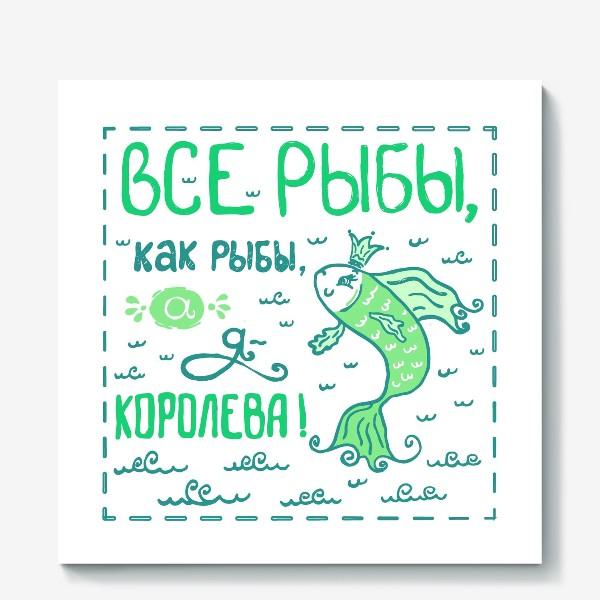 Холст «Все рыбы, как рыбы, а я - королева!»