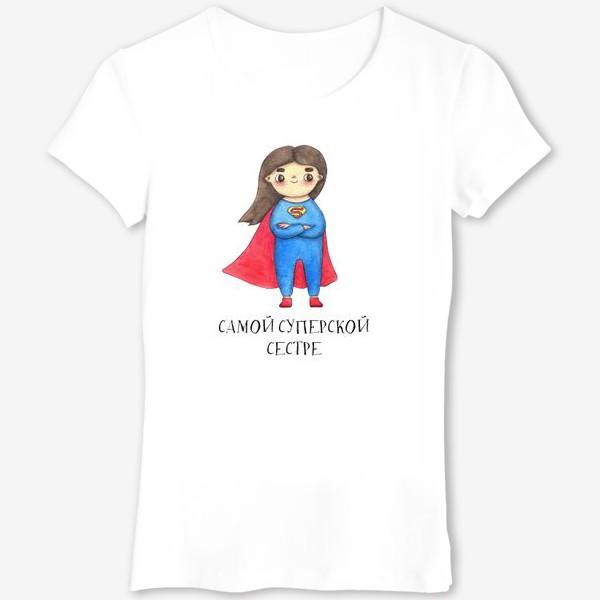 Футболка «Самой суперской сестре. Подарок на 8 марта, день рождения. Супервумен»