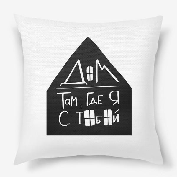 Подушка «Дом там, где я с тобой. Постер о семье и любви для дома»