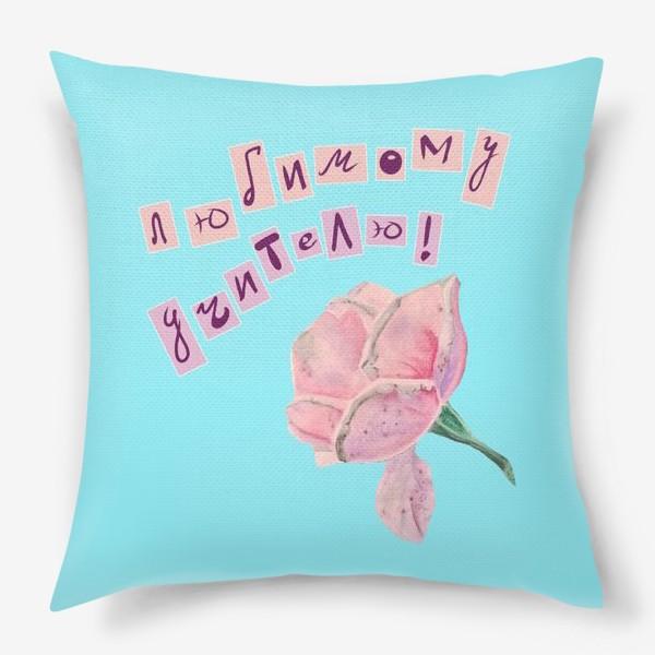 Подушка «Любимому учителю! Роза»