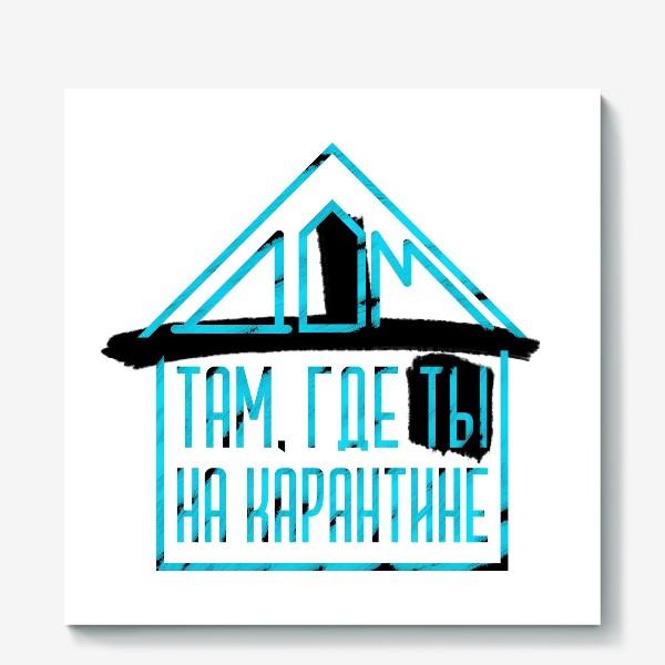 Холст «Дом там, где ты на карантине»