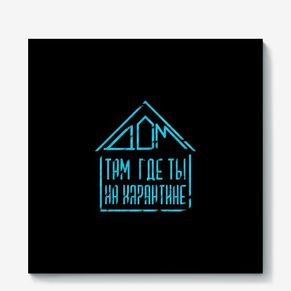 Холст «Дом там, где ты на карантине(на черном)»