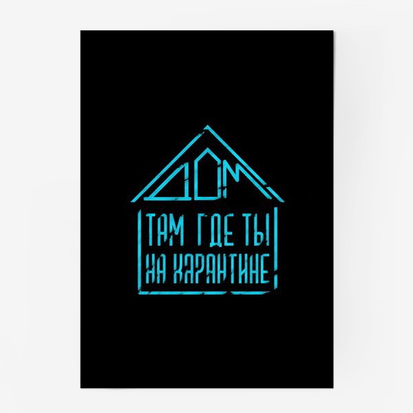 Постер «Дом там, где ты на карантине(на черном)»