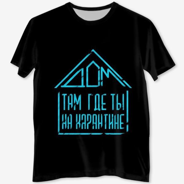 Футболка с полной запечаткой «Дом там, где ты на карантине(на черном)»