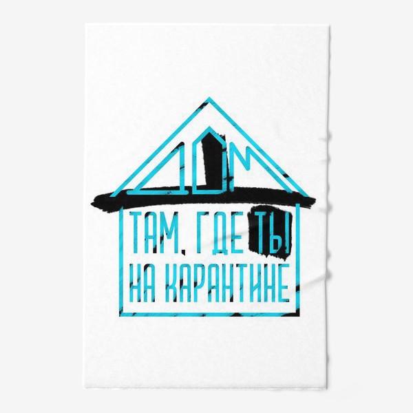 Полотенце «Дом там, где ты на карантине»