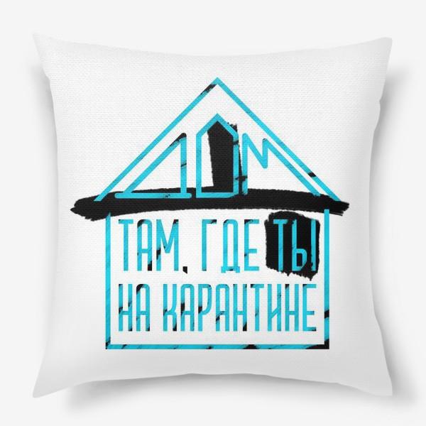 Подушка «Дом там, где ты на карантине»