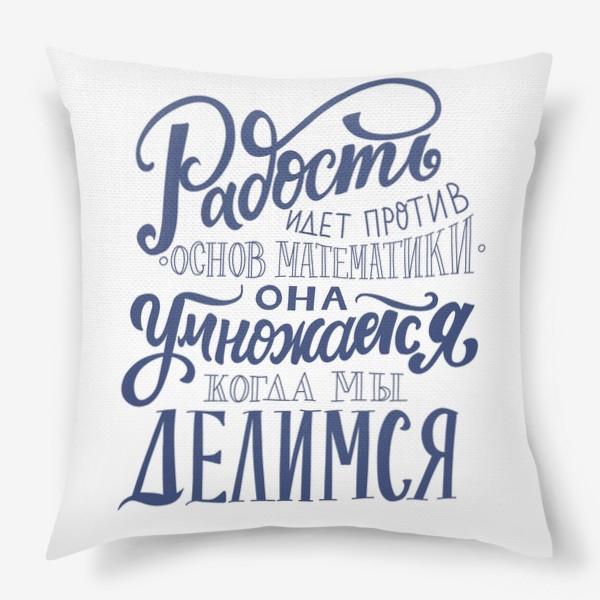 Подушка «Радость идет против основ математики: она умножается, когда мы делимся. Мудрость. Леттеринг»