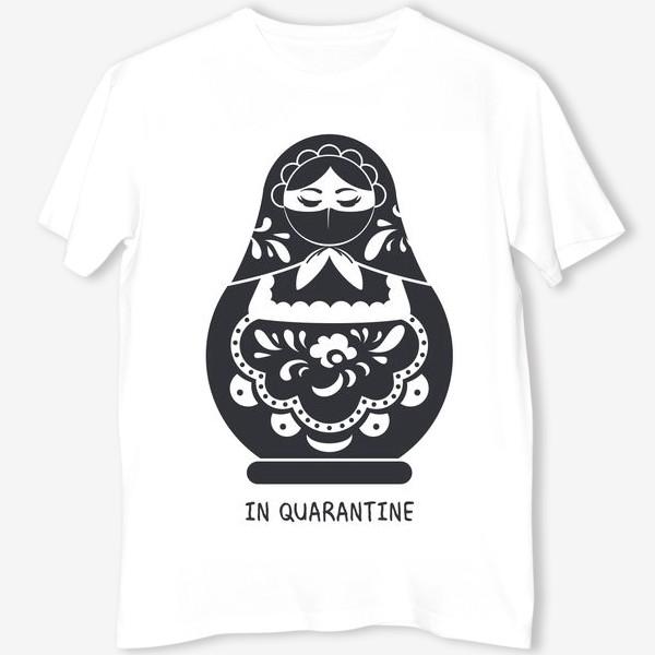 Футболка «Матрёшка на карантине. in quarantine.Борьба с коронавирусом»