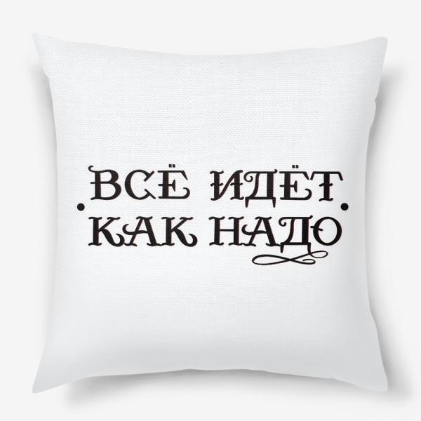 Подушка «Как надо! Всё к лучшему. Все идёт как надо. Цитата. Надпись»
