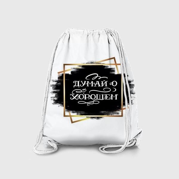 Рюкзак «Думай  о хорошем! На чёрном фоне.»