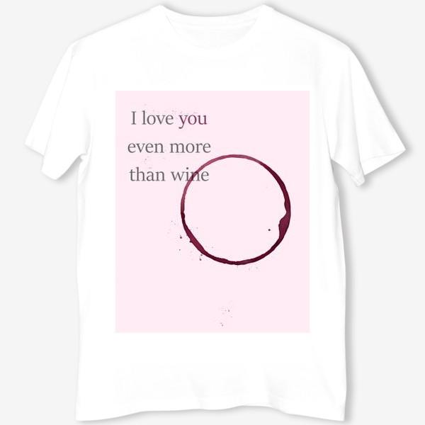 Футболка «Я люблю тебя даже больше, чем вино»
