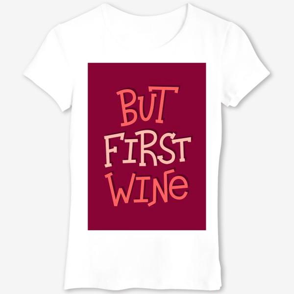 Футболка «But Wine First»