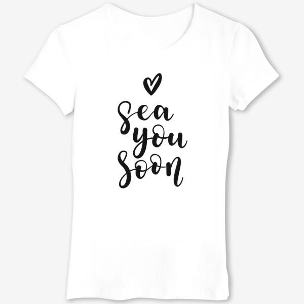 """Футболка «Sea you soon - игра слов """"увидимся, море""""»"""
