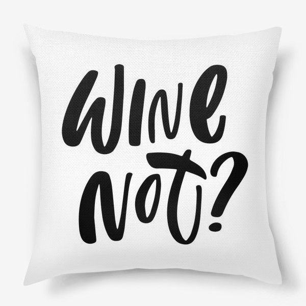 Подушка «wine not? Винишко»