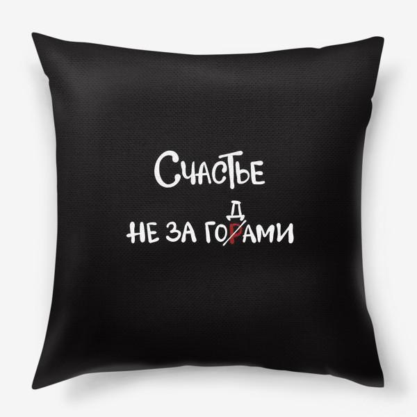 Подушка «Счастье рядом. Счастье не за горами. Счастье за годами. Надпись на чёрном »