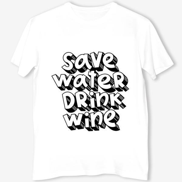 Футболка «Save water drink wine»