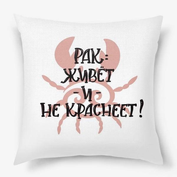 Подушка «Живет и не краснеет! Для знака зодиака РАК. На день рождения»