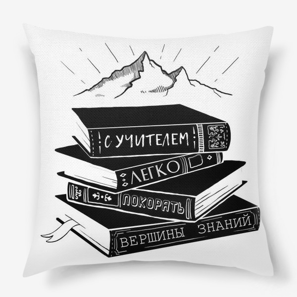 Подушка «С учителем легко покорять вершины знаний!Подарок любимому учителю»
