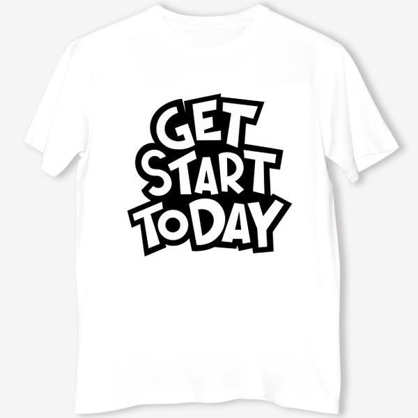 Футболка «Get start today»