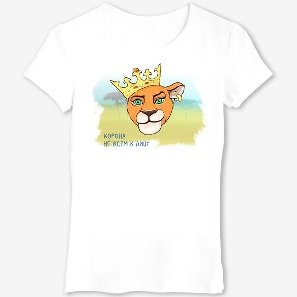 Футболка «Подарок львице. Корона не всем к лицу!»