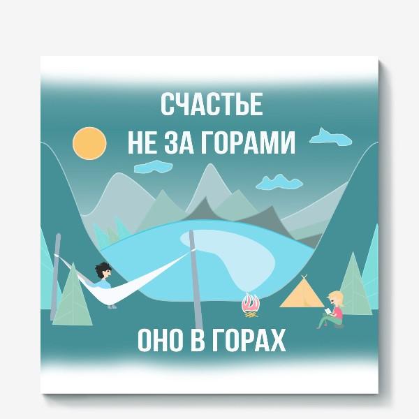 Холст «Счастье не за горами! Оно в горах!»