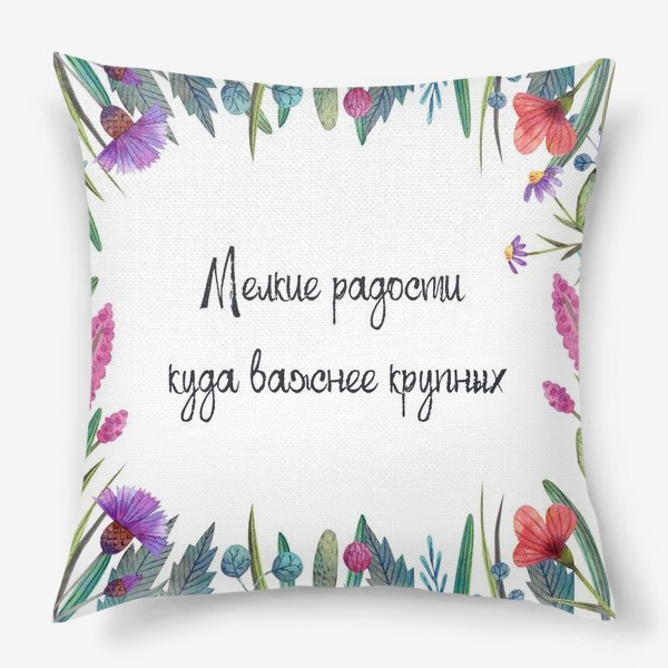 Подушка «Мелкие радости куда важнее крупных. Подарок для хорошего настроения. Рамка с полевыми цветами и красивая фраза. »