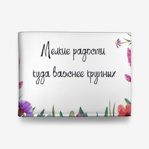 Кошелек «Мелкие радости куда важнее крупных. Подарок для хорошего настроения. Рамка с полевыми цветами и красивая фраза. »