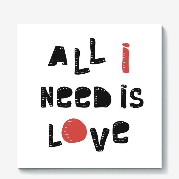 Холст «Все что мне нужно - любовь»