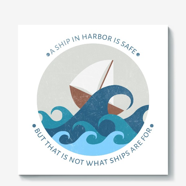Холст ««A ship in harbor is safe but that is not what ships are for»»