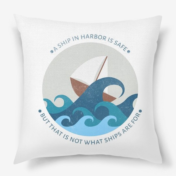 Подушка ««A ship in harbor is safe but that is not what ships are for»»
