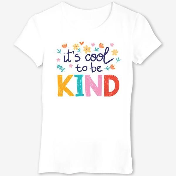 Футболка «it's cool to be KIND - круто быть добрым ( мотивационная фраза)»