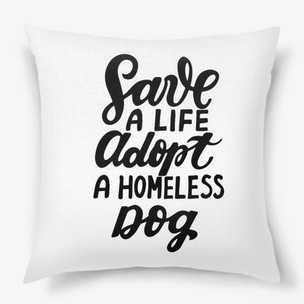 Подушка «Фраза о собаках Save a life, adopt a homeless dog. »