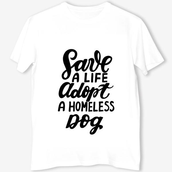 Футболка «Фраза о собаках Save a life, adopt a homeless dog. »