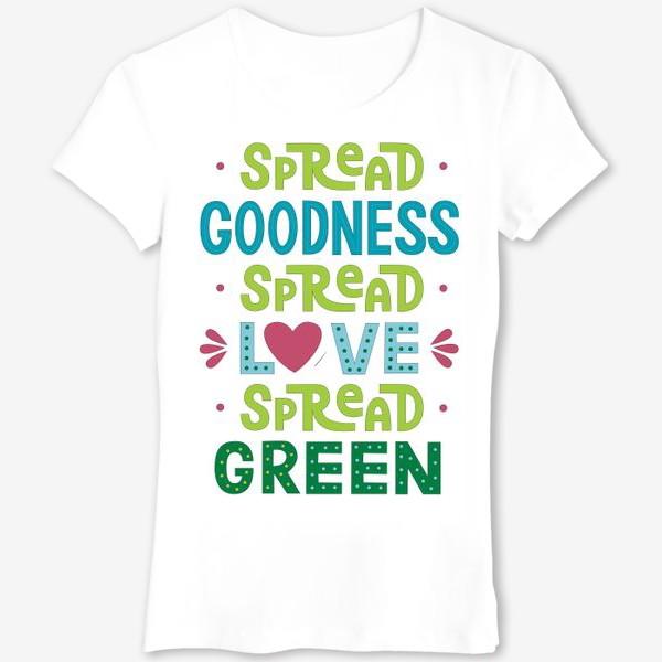 """Футболка «Любить природу """"Spread goodness, spread love, spread green""""»"""