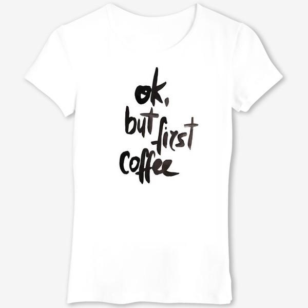 Футболка «Ok, but first coffee. (ok, но сначала кофе)»